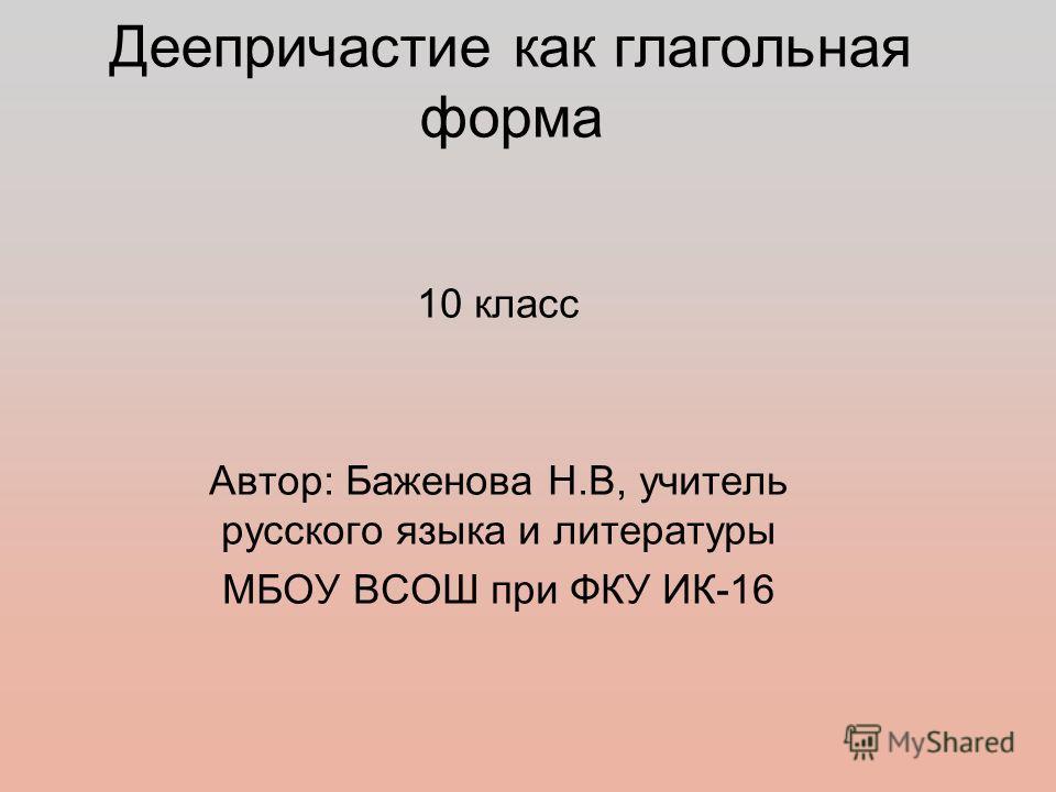 Деепричастие как глагольная форма 10 класс Автор: Баженова Н.В, учитель русского языка и литературы МБОУ ВСОШ при ФКУ ИК-16