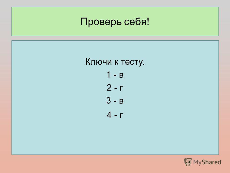 Проверь себя! Ключи к тесту. 1 - в 2 - г 3 - в 4 - г