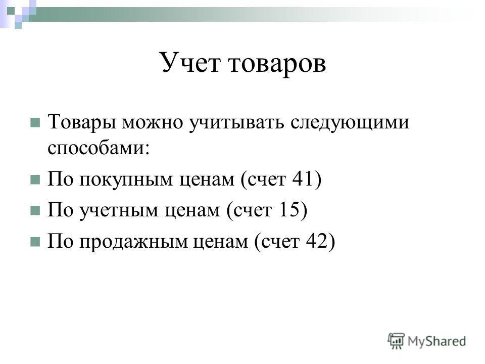 Учет товаров Товары можно учитывать следующими способами: По покупным ценам (счет 41) По учетным ценам (счет 15) По продажным ценам (счет 42)