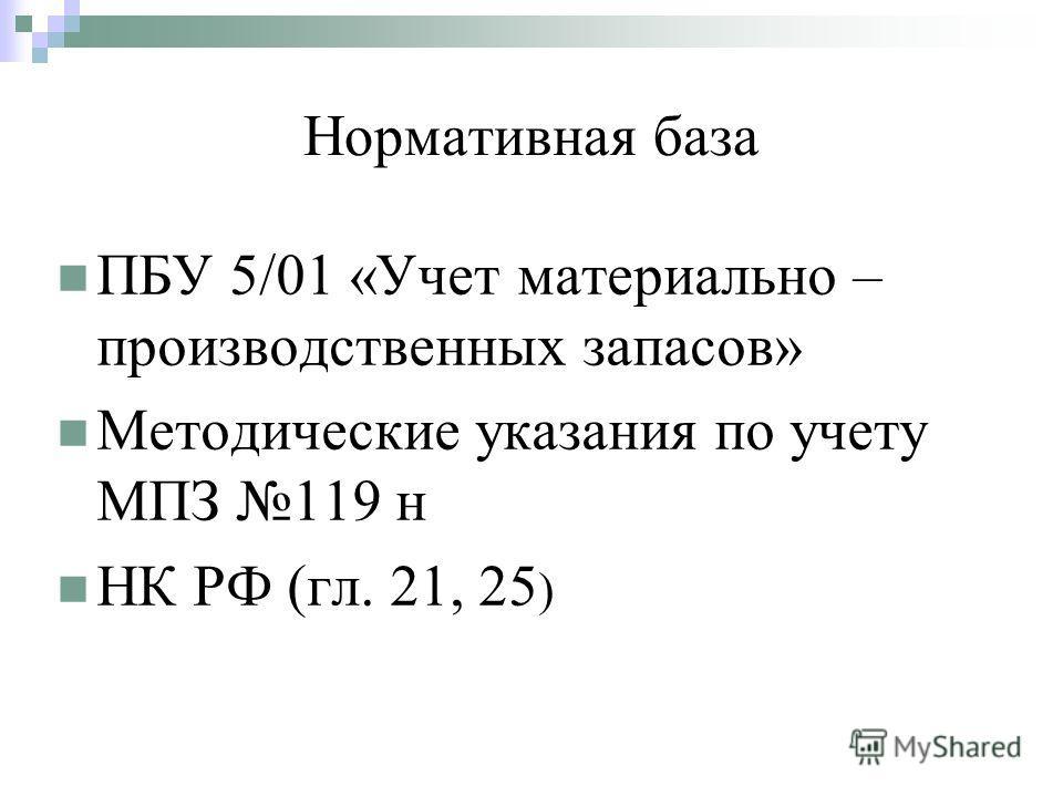 Нормативная база ПБУ 5/01 «Учет материально – производственных запасов» Методические указания по учету МПЗ 119 н НК РФ (гл. 21, 25 )