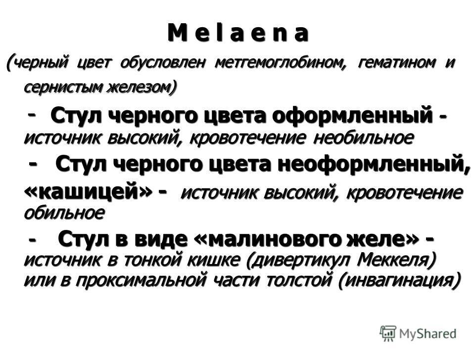 M e l а е n a ( черный цвет обусловлен метгемоглобином, гематином и сернистым железом) - Стул черного цвета оформленный - источник высокий, кровотечение необильное - Стул черного цвета оформленный - источник высокий, кровотечение необильное - Стул че