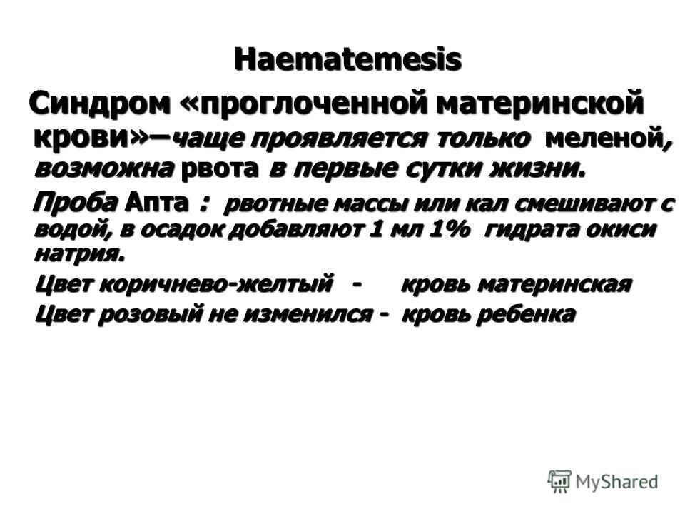 Haematemesis Haematemesis Синдром «проглоченной материнской крови»– чаще проявляется только меленой, возможна рвота в первые сутки жизни. Синдром «проглоченной материнской крови»– чаще проявляется только меленой, возможна рвота в первые сутки жизни.