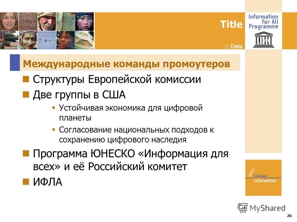 Title :: Date 26 Международные команды промоутеров Структуры Европейской комиссии Две группы в США Устойчивая экономика для цифровой планеты Согласование национальных подходов к сохранению цифрового наследия Программа ЮНЕСКО «Информация для всех» и е