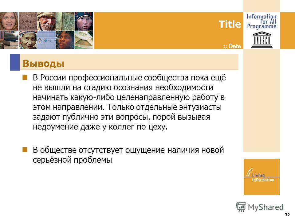 Title :: Date 32 Выводы В России профессиональные сообщества пока ещё не вышли на стадию осознания необходимости начинать какую-либо целенаправленную работу в этом направлении. Только отдельные энтузиасты задают публично эти вопросы, порой вызывая не