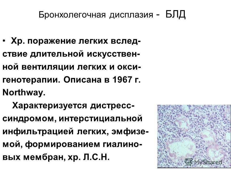 Бронхолегочная дисплазия - БЛД Хр. поражение легких вслед- ствие длительной искусствен- ной вентиляции легких и окси- генотерапии. Описана в 1967 г. Northway. Характеризуется дистресс- синдромом, интерстициальной инфильтрацией легких, эмфизе- мой, фо