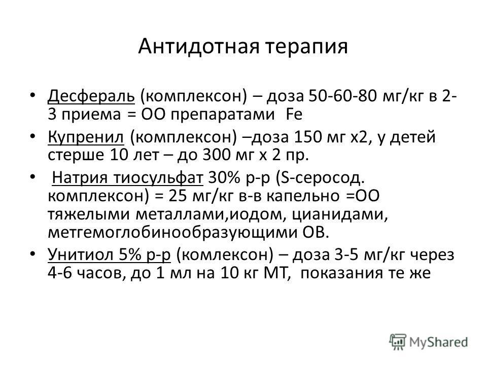 Антидотная терапия Десфераль (комплексон) – доза 50-60-80 мг/кг в 2- 3 приема = ОО препаратами Fe Купренил (комплексон) –доза 150 мг х2, у детей стерше 10 лет – до 300 мг х 2 пр. Натрия тиосульфат 30% р-р (S-серосод. комплексон) = 25 мг/кг в-в капель