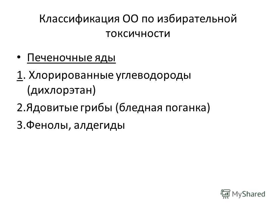 Классификация ОО по избирательной токсичности Печеночные яды 1. Хлорированные углеводороды (дихлорэтан) 2.Ядовитые грибы (бледная поганка) 3.Фенолы, алдегиды