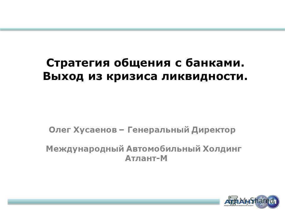 2 Стратегия общения с банками. Выход из кризиса ликвидности. Олег Хусаенов – Генеральный Директор Международный Автомобильный Холдинг Атлант-М