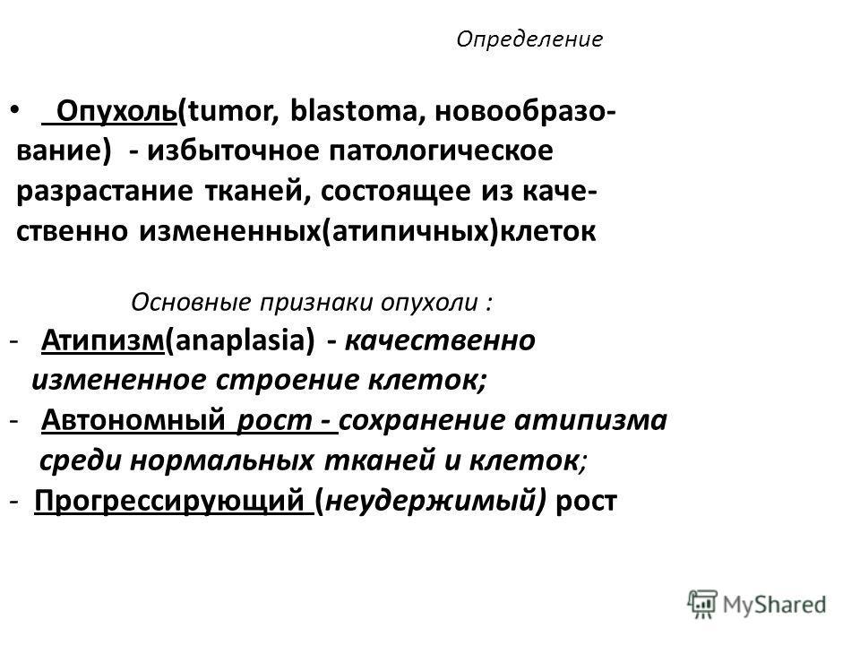 Определение Опухоль(tumor, blastoma, новообразо- вание) - избыточное патологическое разрастание тканей, состоящее из каче- ственно измененных(атипичных)клеток Основные признаки опухоли : -Атипизм(anaplasia) - качественно измененное строение клеток; -