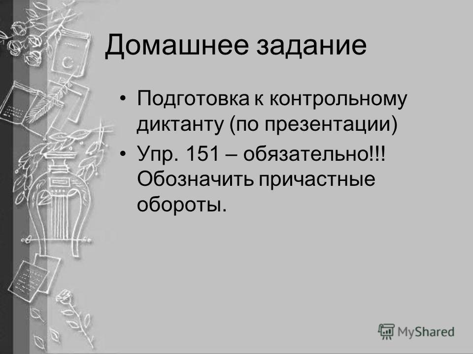 Домашнее задание Подготовка к контрольному диктанту (по презентации) Упр. 151 – обязательно!!! Обозначить причастные обороты.