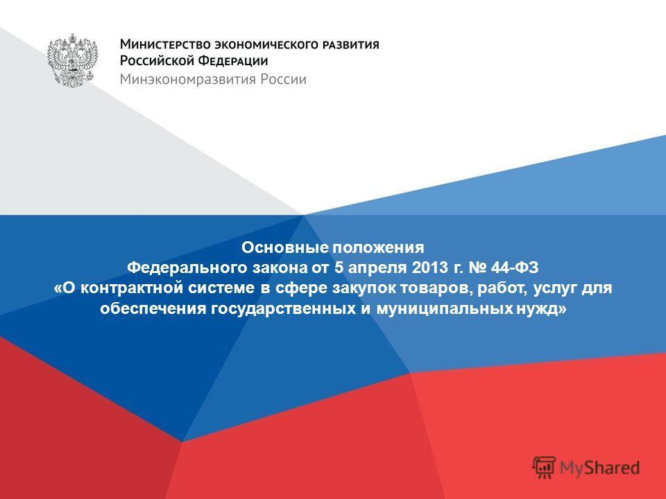 Основные положения Федерального закона от 5 апреля 2013 г. 44-ФЗ «О контрактной системе в сфере закупок товаров, работ, услуг для обеспечения государственных и муниципальных нужд»