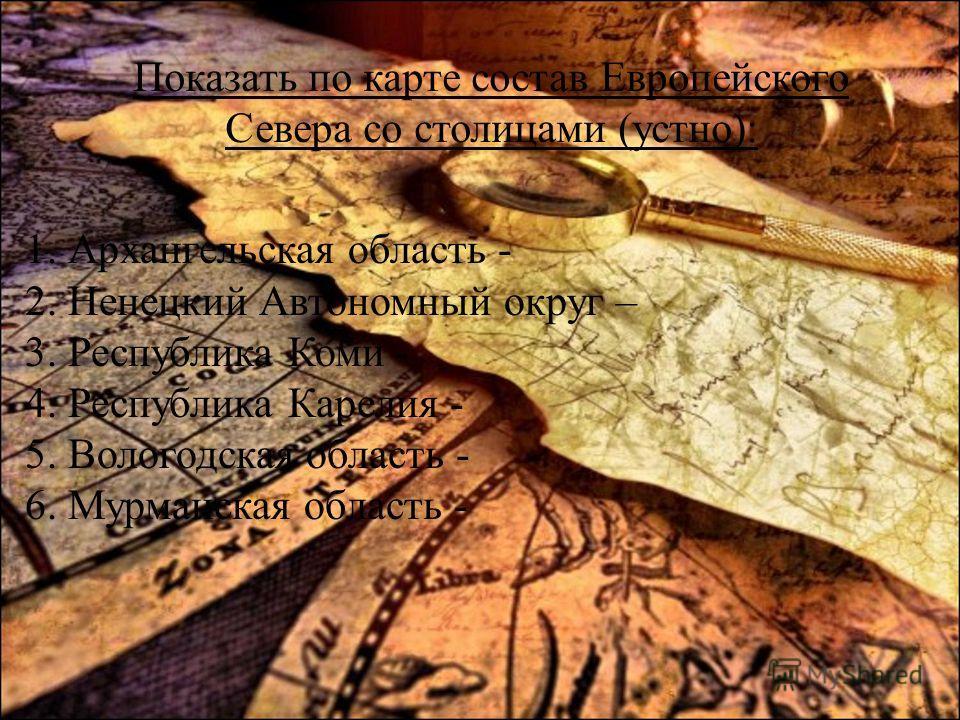 1. Архангельская область - 2. Ненецкий Автономный округ – 3. Республика Коми - 4. Республика Карелия - 5. Вологодская область - 6. Мурманская область - Показать по карте состав Европейского Севера со столицами (устно):