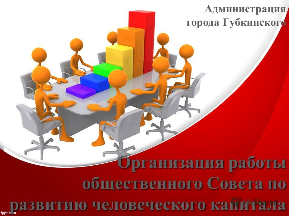 Организация работы общественного Совета по развитию человеческого капитала Администрация города Губкинского