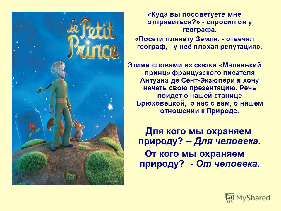 «Куда вы посоветуете мне отправиться?» - спросил он у географа. «Посети планету Земля, - отвечал географ, - у неё плохая репутация». Этими словами из сказки «Маленький принц» французского писателя Антуана де Сент-Экзюпери я хочу начать свою презентац