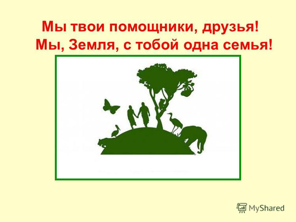 Мы твои помощники, друзья! Мы, Земля, с тобой одна семья!