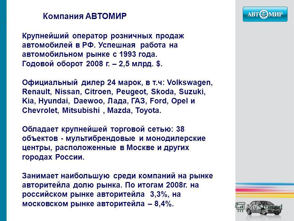 Компания АВТОМИР Крупнейший оператор розничных продаж автомобилей в РФ. Успешная работа на автомобильном рынке с 1993 года. Годовой оборот 2008 г. – 2,5 млрд. $. Официальный дилер 24 марок, в т.ч: Volkswagen, Renault, Nissan, Citroen, Peugeot, Skoda,