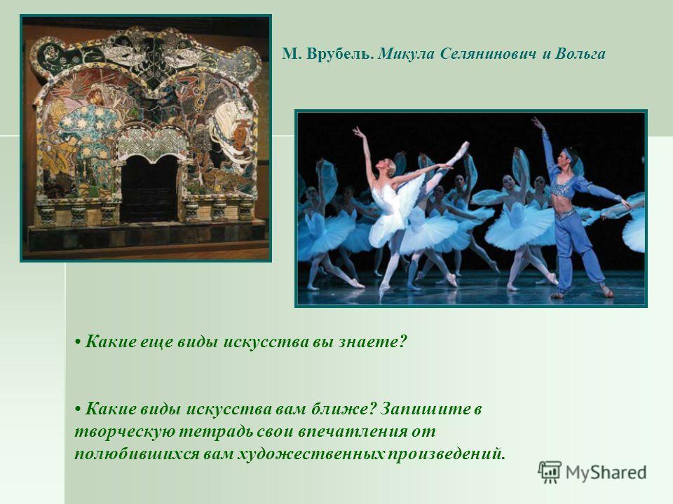 М. Врубель. Микула Селянинович и Вольга Какие еще виды искусства вы знаете? Какие виды искусства вам ближе? Запишите в творческую тетрадь свои впечатления от полюбившихся вам художественных произведений.
