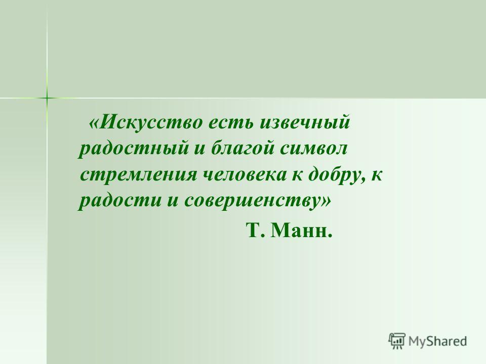 «Искусство есть извечный радостный и благой символ стремления человека к добру, к радости и совершенству» Т. Манн.