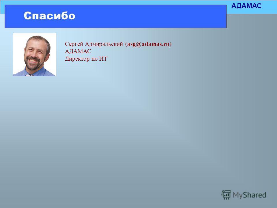 АДАМАС Спасибо Сергей Адмиральский (asg@adamas.ru) АДАМАС Директор по ИТ
