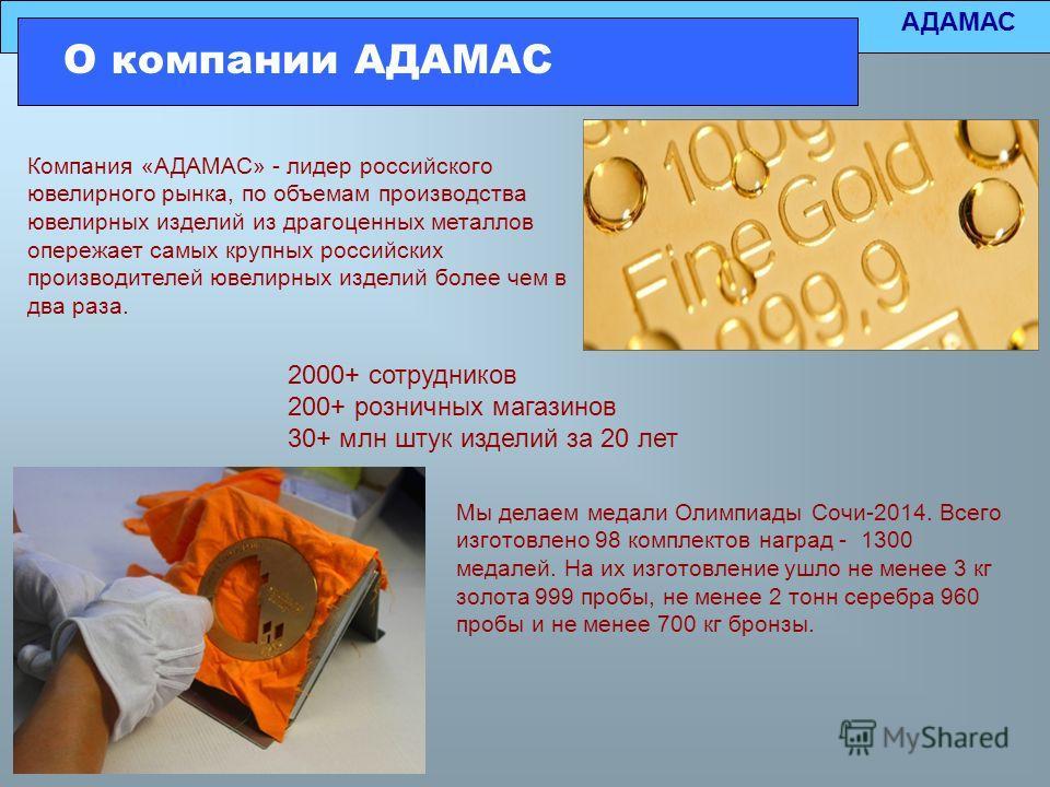 АДАМАС О компании АДАМАС Компания «АДАМАС» - лидер российского ювелирного рынка, по объемам производства ювелирных изделий из драгоценных металлов опережает самых крупных российских производителей ювелирных изделий более чем в два раза. 2000+ сотрудн