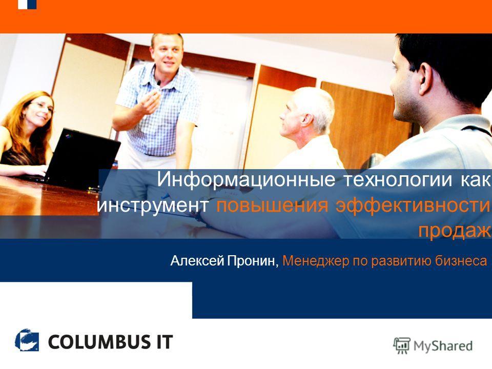 Информационные технологии как инструмент повышения эффективности продаж Алексей Пронин, Менеджер по развитию бизнеса
