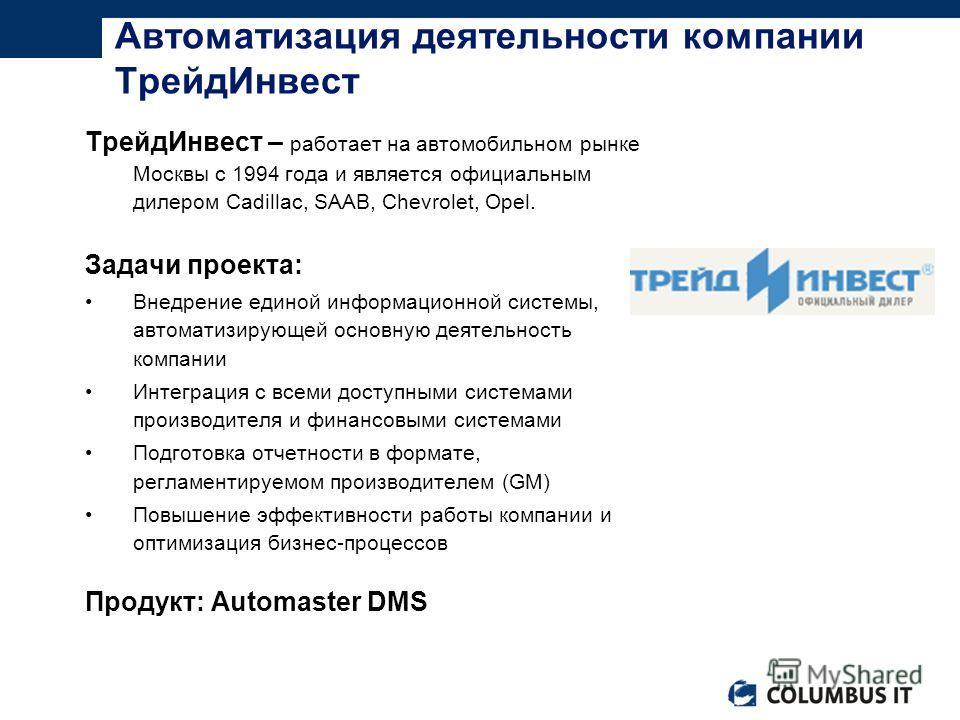 ТрейдИнвест – работает на автомобильном рынке Москвы с 1994 года и является официальным дилером Cadillac, SAAB, Chevrolet, Opel. Задачи проекта: Внедрение единой информационной системы, автоматизирующей основную деятельность компании Интеграция с все