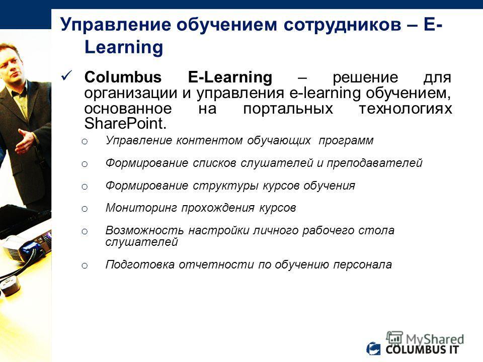 Columbus E-Learning – решение для организации и управления e-learning обучением, основанное на портальных технологиях SharePoint. o Управление контентом обучающих программ o Формирование списков слушателей и преподавателей o Формирование структуры ку