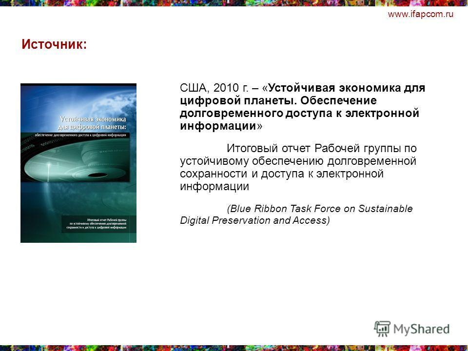 www.ifapcom.ru США, 2010 г. – «Устойчивая экономика для цифровой планеты. Обеспечение долговременного доступа к электронной информации» Итоговый отчет Рабочей группы по устойчивому обеспечению долговременной сохранности и доступа к электронной информ