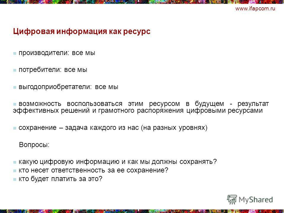 www.ifapcom.ru производители: все мы потребители: все мы выгодоприобретатели: все мы возможность воспользоваться этим ресурсом в будущем - результат эффективных решений и грамотного распоряжения цифровыми ресурсами сохранение – задача каждого из нас