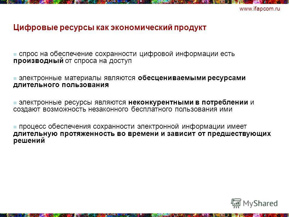 www.ifapcom.ru спрос на обеспечение сохранности цифровой информации есть производный от спроса на доступ электронные материалы являются обесцениваемыми ресурсами длительного пользования электронные ресурсы являются неконкурентными в потреблении и соз