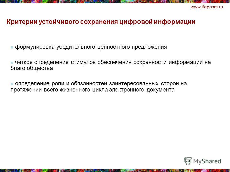 www.ifapcom.ru формулировка убедительного ценностного предложения четкое определение стимулов обеспечения сохранности информации на благо общества определение роли и обязанностей заинтересованных сторон на протяжении всего жизненного цикла электронно