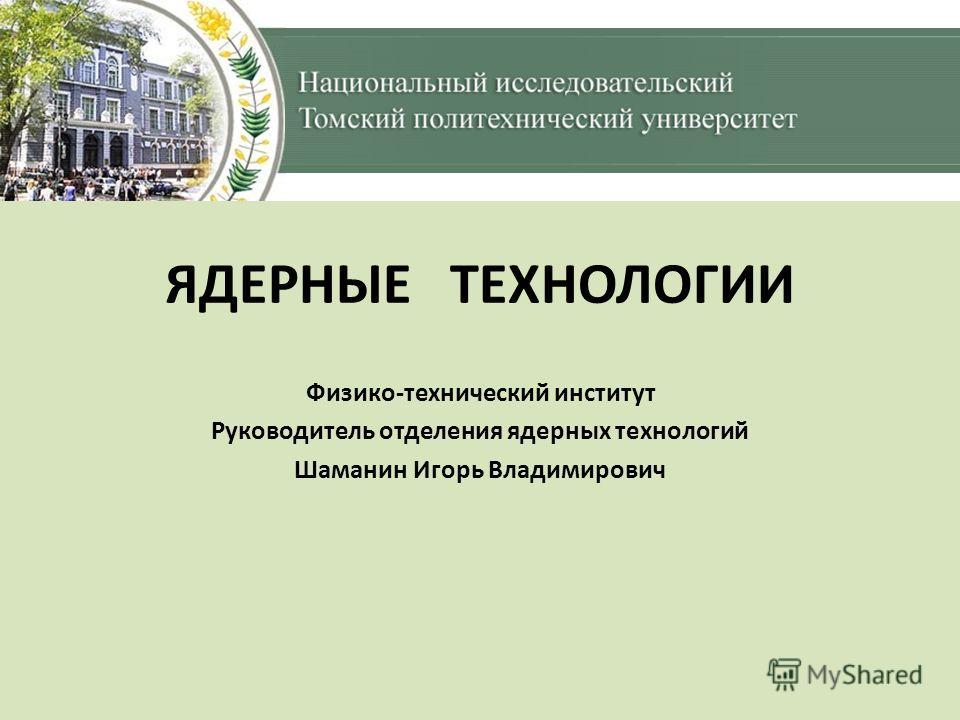 ЯДЕРНЫЕ ТЕХНОЛОГИИ Физико-технический институт Руководитель отделения ядерных технологий Шаманин Игорь Владимирович