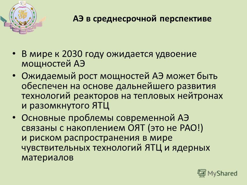 АЭ в среднесрочной перспективе В мире к 2030 году ожидается удвоение мощностей АЭ Ожидаемый рост мощностей АЭ может быть обеспечен на основе дальнейшего развития технологий реакторов на тепловых нейтронах и разомкнутого ЯТЦ Основные проблемы современ