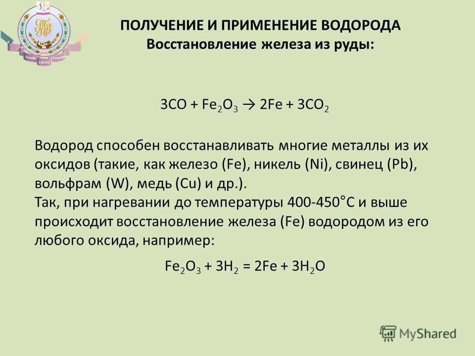 ПОЛУЧЕНИЕ И ПРИМЕНЕНИЕ ВОДОРОДА Восстановление железа из руды: 3CO + Fe 2 O 3 2Fe + 3CO 2 Водород способен восстанавливать многие металлы из их оксидов (такие, как железо (Fe), никель (Ni), свинец (Pb), вольфрам (W), медь (Cu) и др.). Так, при нагрев