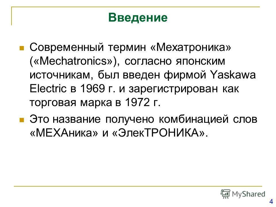 Введение Современный термин «Мехатроника» («Mechatronics»), согласно японским источникам, был введен фирмой Yaskawa Electric в 1969 г. и зарегистрирован как торговая марка в 1972 г. Это название получено комбинацией слов «МЕХАника» и «ЭлекТРОНИКА». 4