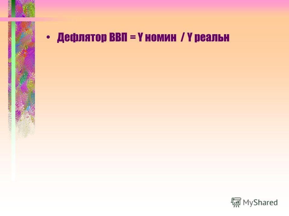 Дефлятор ВВП = Y номин / Y реальн