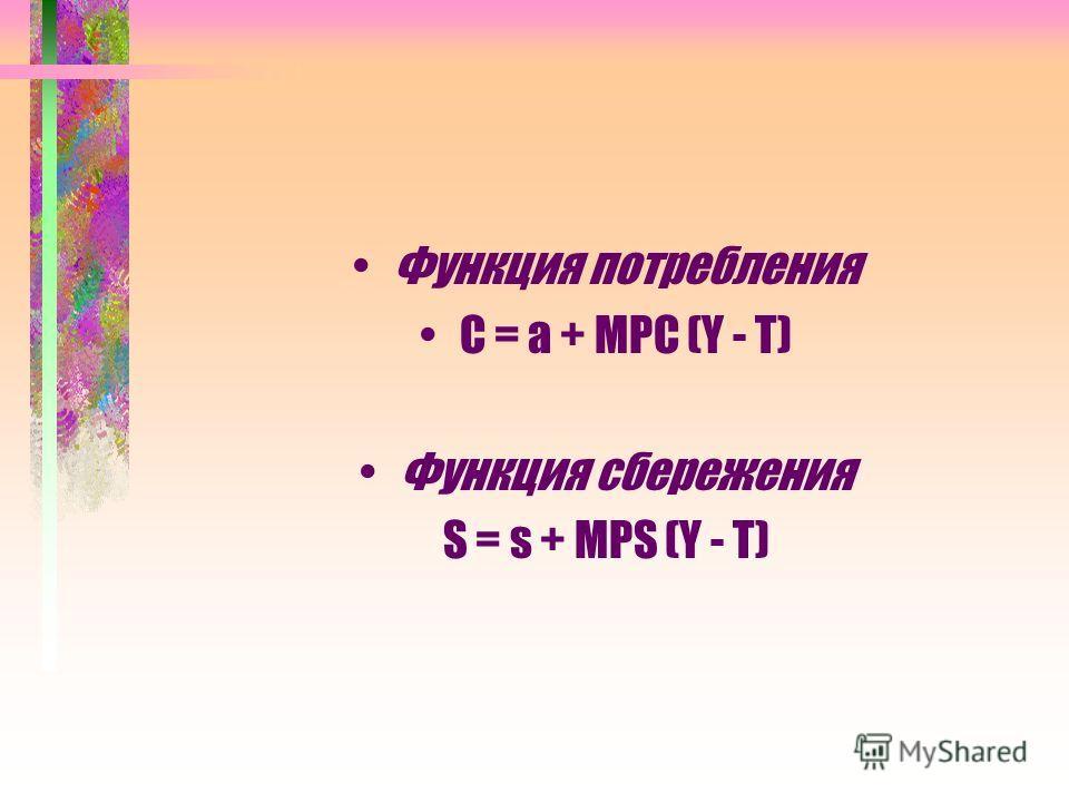 Функция потребления С = а + МРС (Y - Т) Функция сбережения S = s + MPS (Y - Т)
