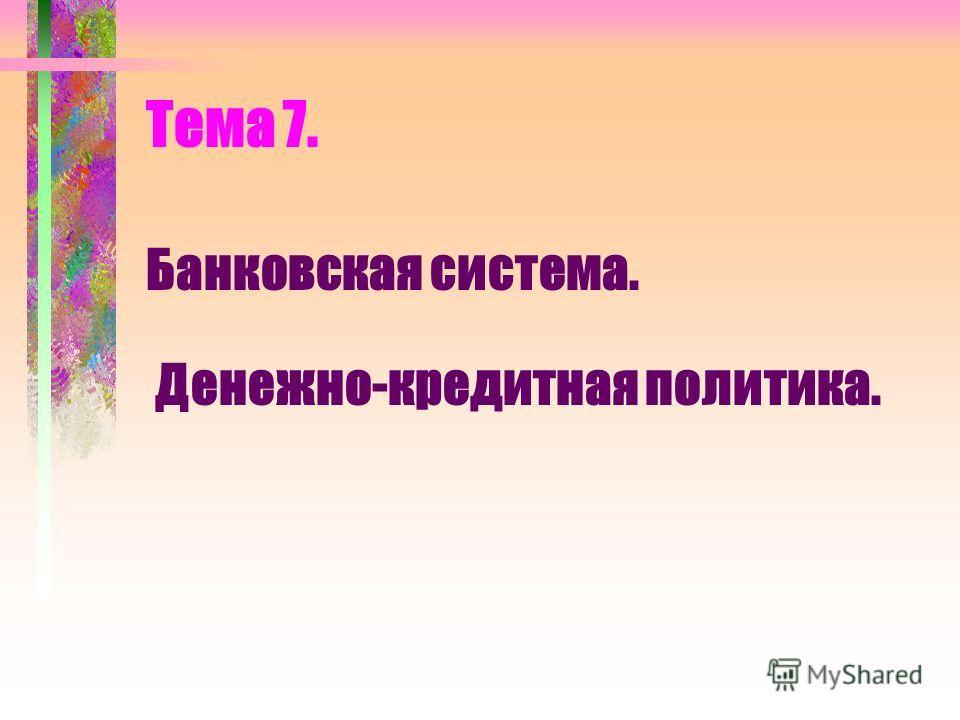 Тема 7. Банковская система. Денежно-кредитная политика.