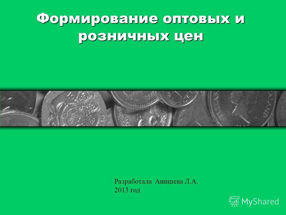 Формирование оптовых и розничных цен Разработала Анишева Л.А. 2013 год