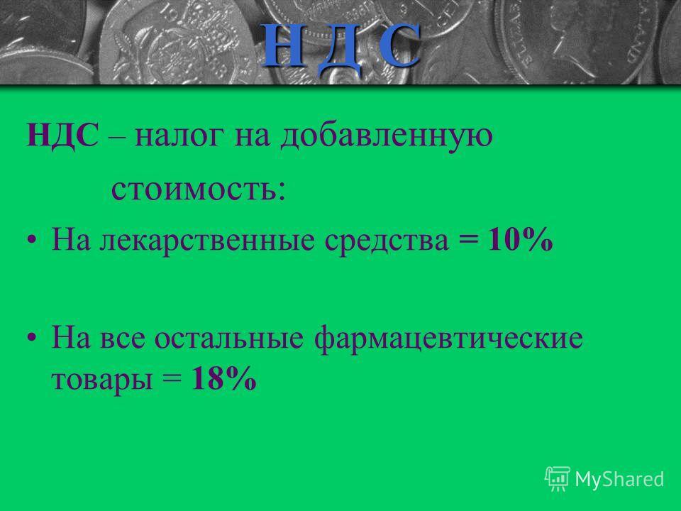 Н Д С НДС – налог на добавленную стоимость: На лекарственные средства = 10% На все остальные фармацевтические товары = 18%