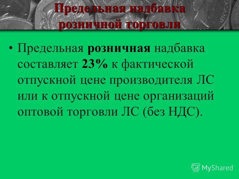 Предельная надбавка розничной торговли Предельная розничная надбавка составляет 23% к фактической отпускной цене производителя ЛС или к отпускной цене организаций оптовой торговли ЛС (без НДС).