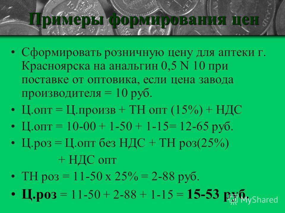Примеры формирования цен Сформировать розничную цену для аптеки г. Красноярска на анальгин 0,5 N 10 при поставке от оптовика, если цена завода производителя = 10 руб. Ц.опт = Ц.произв + ТН опт (15%) + НДС Ц.опт = 10-00 + 1-50 + 1-15= 12-65 руб. Ц.роз