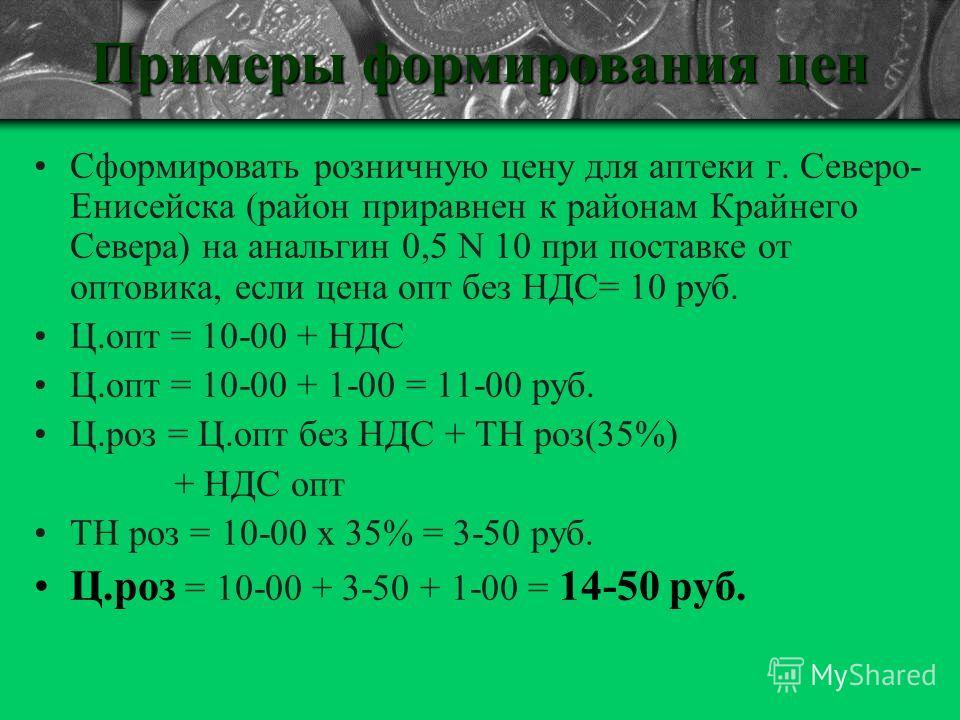 Примеры формирования цен Сформировать розничную цену для аптеки г. Северо- Енисейска (район приравнен к районам Крайнего Севера) на анальгин 0,5 N 10 при поставке от оптовика, если цена опт без НДС= 10 руб. Ц.опт = 10-00 + НДС Ц.опт = 10-00 + 1-00 =