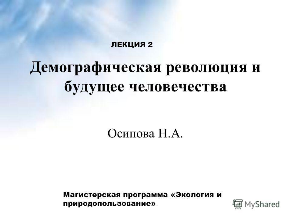Демографическая революция и будущее человечества Осипова Н.А. ЛЕКЦИЯ 2 Магистерская программа «Экология и природопользование»