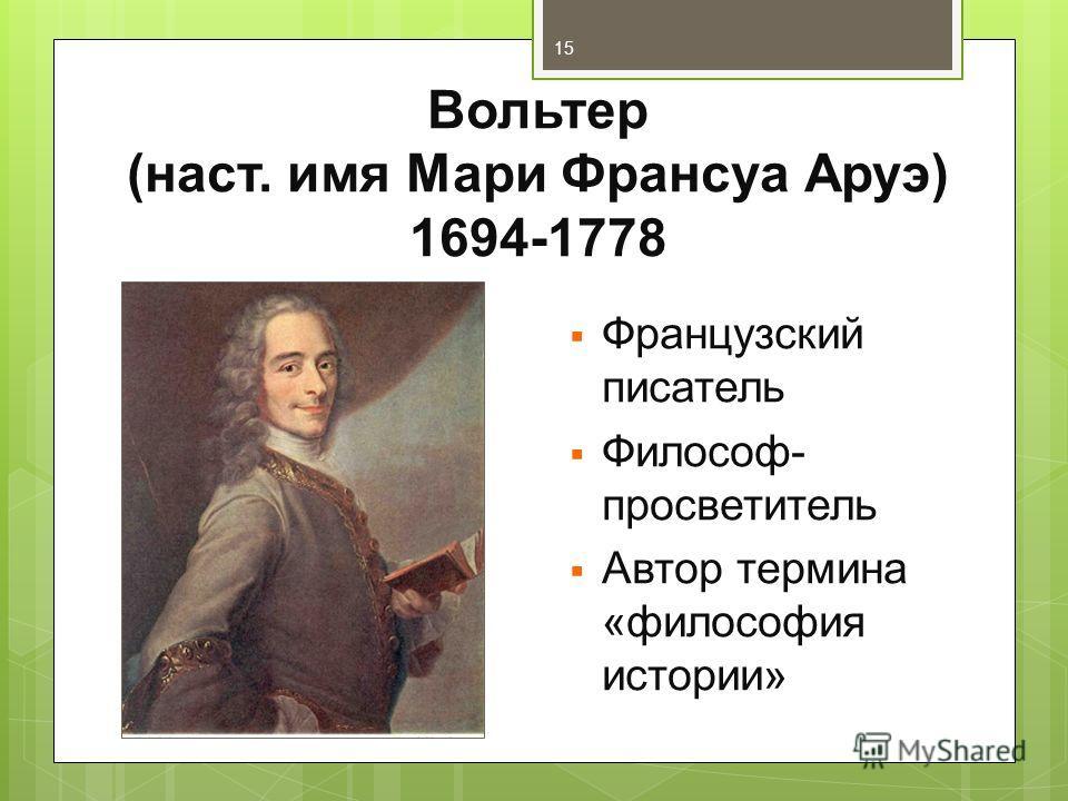 Вольтер (наст. имя Мари Франсуа Аруэ) 1694-1778 Французский писатель Философ- просветитель Автор термина «философия истории» 15