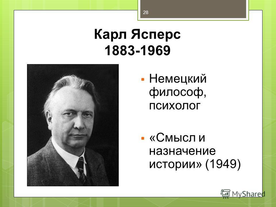 Карл Ясперс 1883-1969 Немецкий философ, психолог «Смысл и назначение истории» (1949) 28