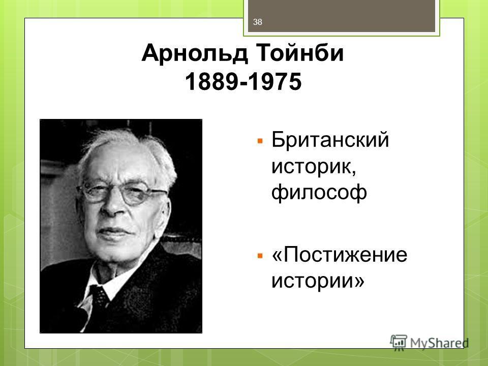Арнольд Тойнби 1889-1975 Британский историк, философ «Постижение истории» 38