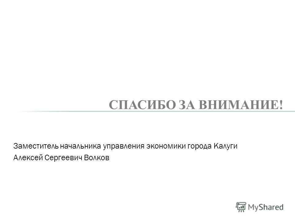 Заместитель начальника управления экономики города Калуги Алексей Сергеевич Волков СПАСИБО ЗА ВНИМАНИЕ!