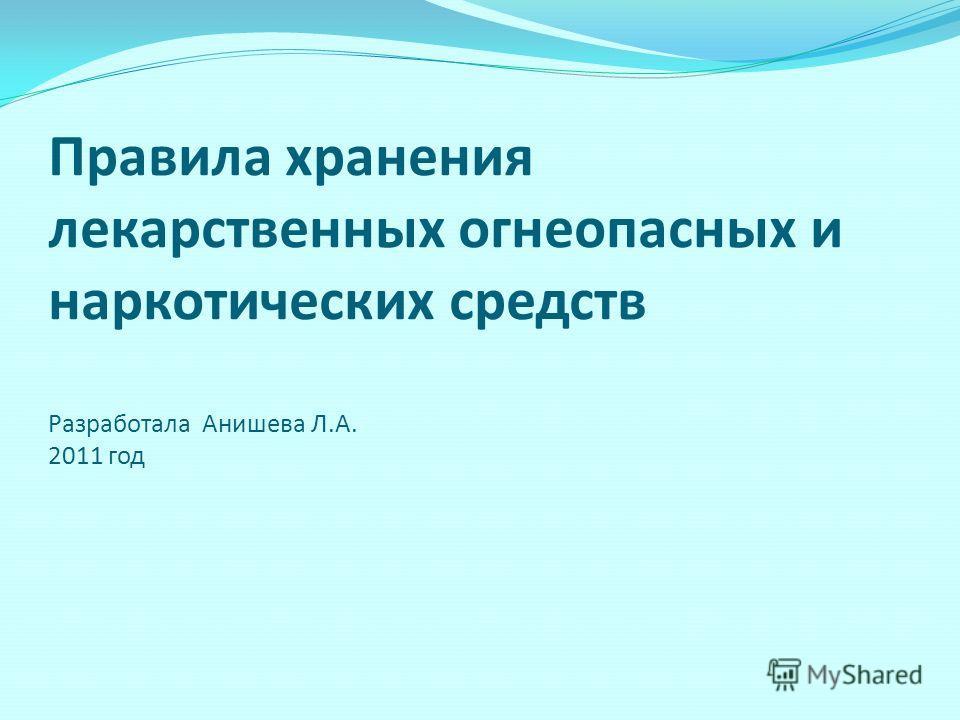 Правила хранения лекарственных огнеопасных и наркотических средств Разработала Анишева Л.А. 2011 год