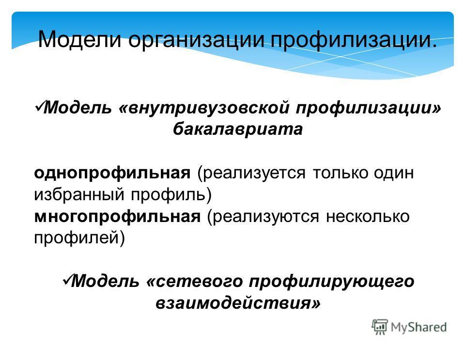 Модели организации профилизации. Модель «внутривузовской профилизации» бакалавриата однопрофильная (реализуется только один избранный профиль) многопрофильная (реализуются несколько профилей) Модель «сетевого профилирующего взаимодействия»